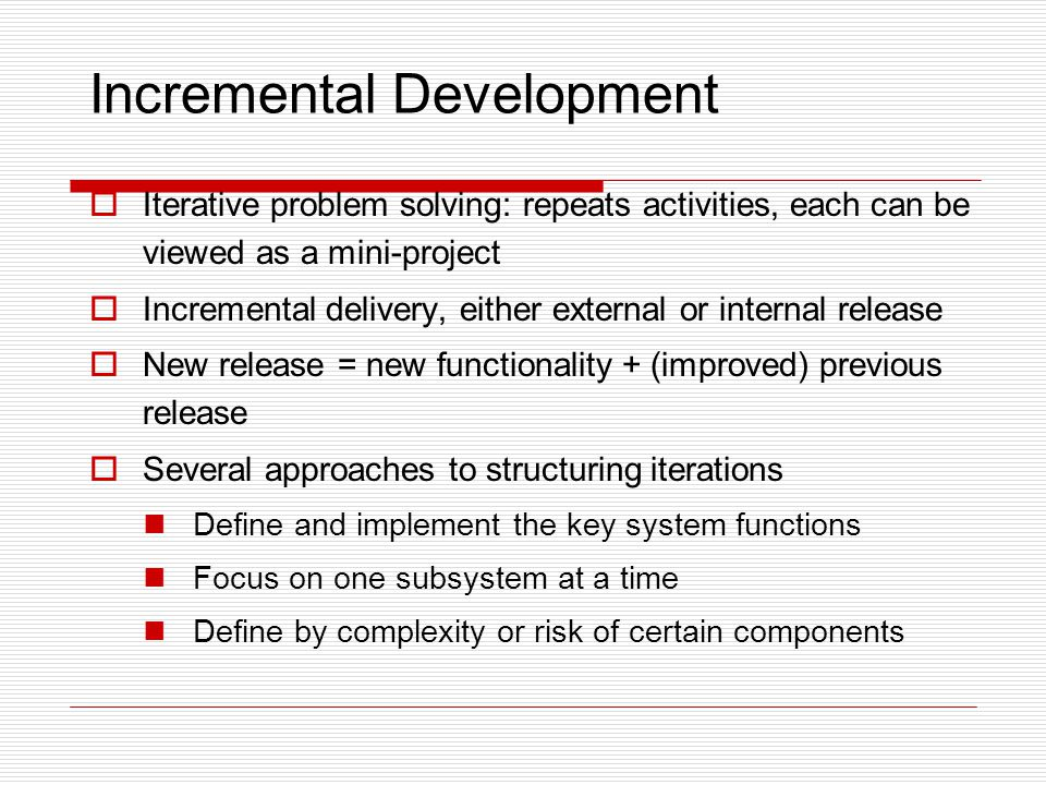  Iterative problem solving: repeats activities, each can be viewed as a mini-project  Incremental delivery, either external or internal release  Ne