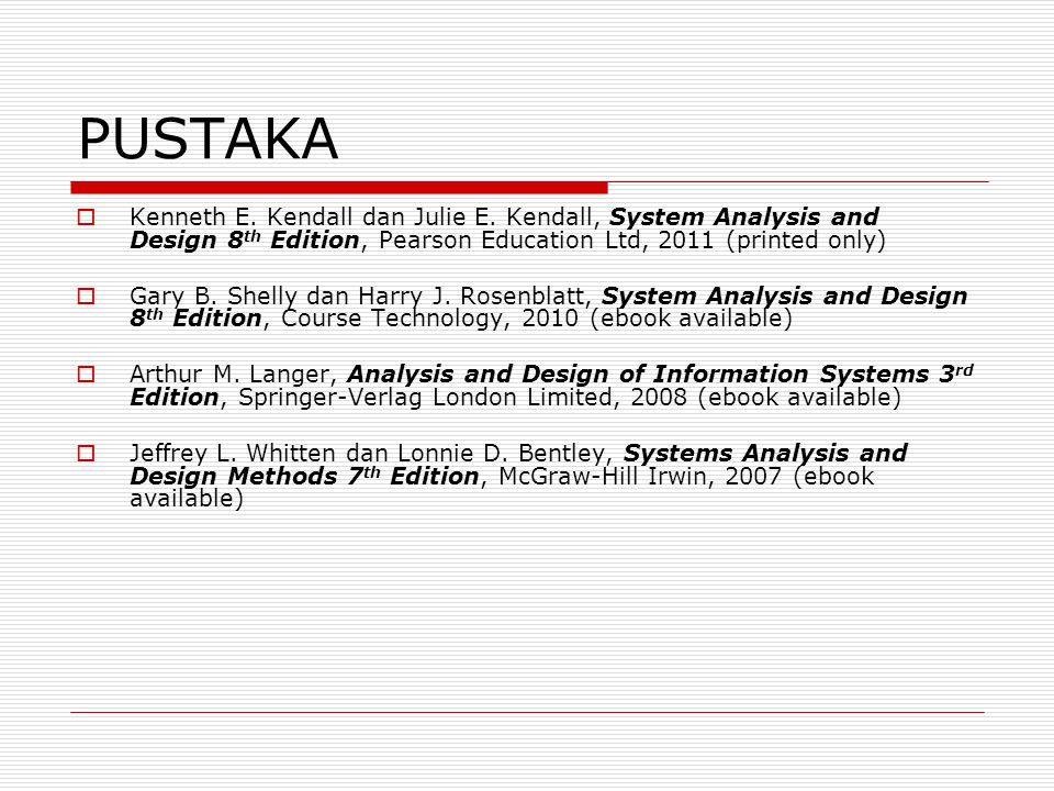 PUSTAKA  Kenneth E. Kendall dan Julie E. Kendall, System Analysis and Design 8 th Edition, Pearson Education Ltd, 2011 (printed only)  Gary B. Shell