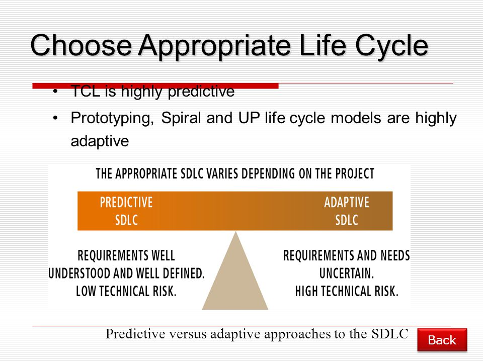 Predictive versus adaptive approaches to the SDLC Choose Appropriate Life Cycle TCL is highly predictive Prototyping, Spiral and UP life cycle models