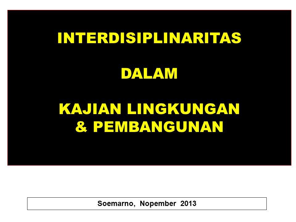 INTERDISIPLINARITAS DALAM KAJIAN LINGKUNGAN & PEMBANGUNAN Soemarno, Nopember 2013