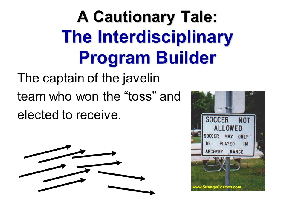 "A Cautionary Tale: The Interdisciplinary Program Builder The captain of the javelin team who won the ""toss"" and elected to receive."