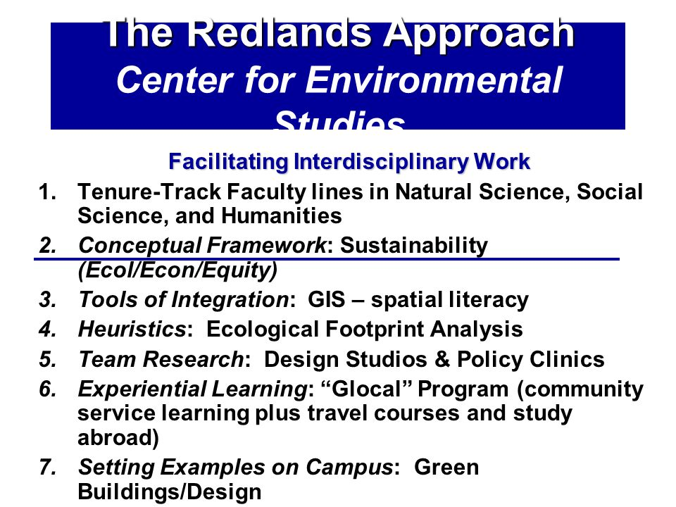 The Redlands Approach The Redlands Approach Center for Environmental Studies Facilitating Interdisciplinary Work 1.Tenure-Track Faculty lines in Natural Science, Social Science, and Humanities 2.Conceptual Framework: Sustainability (Ecol/Econ/Equity) 3.Tools of Integration: GIS – spatial literacy 4.Heuristics: Ecological Footprint Analysis 5.Team Research: Design Studios & Policy Clinics 6.Experiential Learning: Glocal Program (community service learning plus travel courses and study abroad) 7.Setting Examples on Campus: Green Buildings/Design