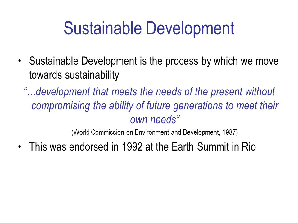 Sustainable Development Sustainable Development is the process by which we move towards sustainability …development that meets the needs of the present without compromising the ability of future generations to meet their own needs (World Commission on Environment and Development, 1987) This was endorsed in 1992 at the Earth Summit in Rio