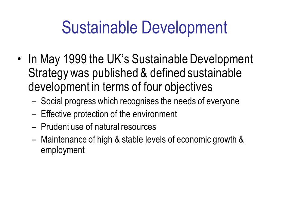 Sustainable Development In May 1999 the UK's Sustainable Development Strategy was published & defined sustainable development in terms of four objectives –Social progress which recognises the needs of everyone –Effective protection of the environment –Prudent use of natural resources –Maintenance of high & stable levels of economic growth & employment