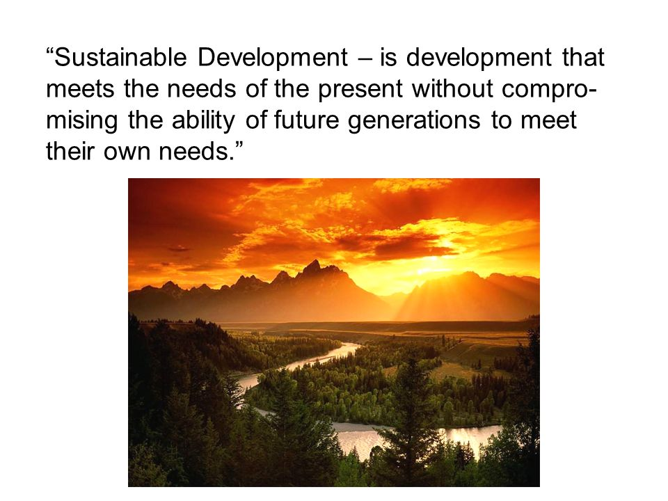 Sustainable Development – is development that meets the needs of the present without compro- mising the ability of future generations to meet their own needs.