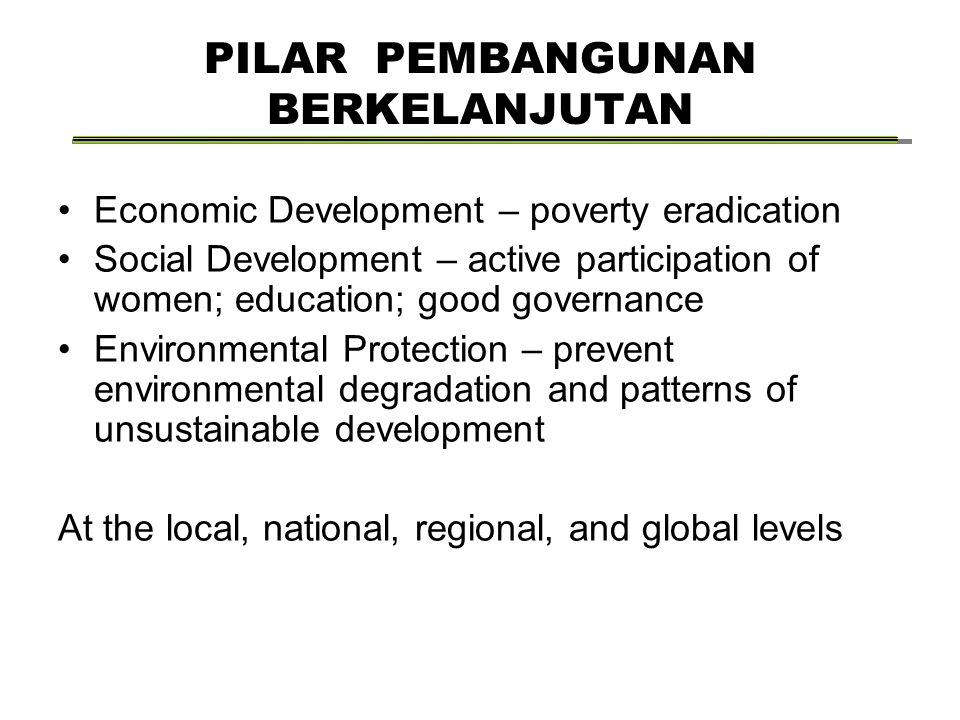 PILAR PEMBANGUNAN BERKELANJUTAN Economic Development – poverty eradication Social Development – active participation of women; education; good governance Environmental Protection – prevent environmental degradation and patterns of unsustainable development At the local, national, regional, and global levels