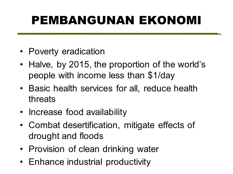 PEMBANGUNAN EKONOMI Poverty eradication Halve, by 2015, the proportion of the world's people with income less than $1/day Basic health services for all, reduce health threats Increase food availability Combat desertification, mitigate effects of drought and floods Provision of clean drinking water Enhance industrial productivity