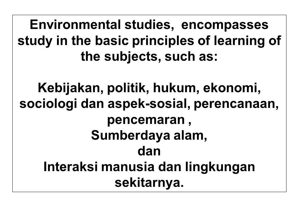 Environmental studies, encompasses study in the basic principles of learning of the subjects, such as: Kebijakan, politik, hukum, ekonomi, sociologi dan aspek-sosial, perencanaan, pencemaran, Sumberdaya alam, dan Interaksi manusia dan lingkungan sekitarnya.
