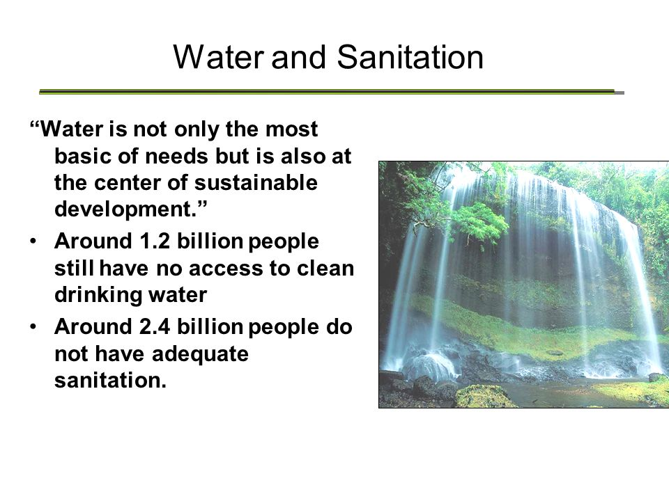 "Water and Sanitation ""Water is not only the most basic of needs but is also at the center of sustainable development."" Around 1.2 billion people still"