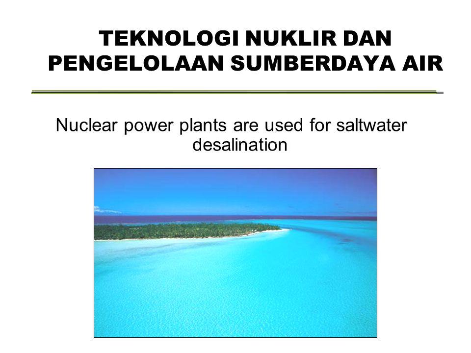 TEKNOLOGI NUKLIR DAN PENGELOLAAN SUMBERDAYA AIR Nuclear power plants are used for saltwater desalination