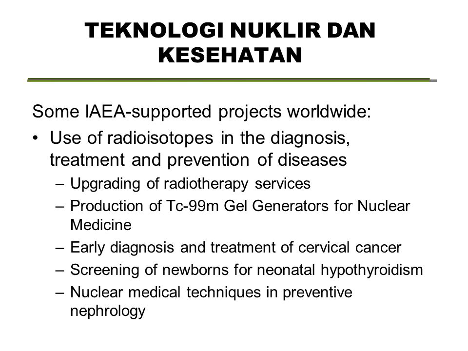 Some IAEA-supported projects worldwide: Use of radioisotopes in the diagnosis, treatment and prevention of diseases –Upgrading of radiotherapy services –Production of Tc-99m Gel Generators for Nuclear Medicine –Early diagnosis and treatment of cervical cancer –Screening of newborns for neonatal hypothyroidism –Nuclear medical techniques in preventive nephrology TEKNOLOGI NUKLIR DAN KESEHATAN