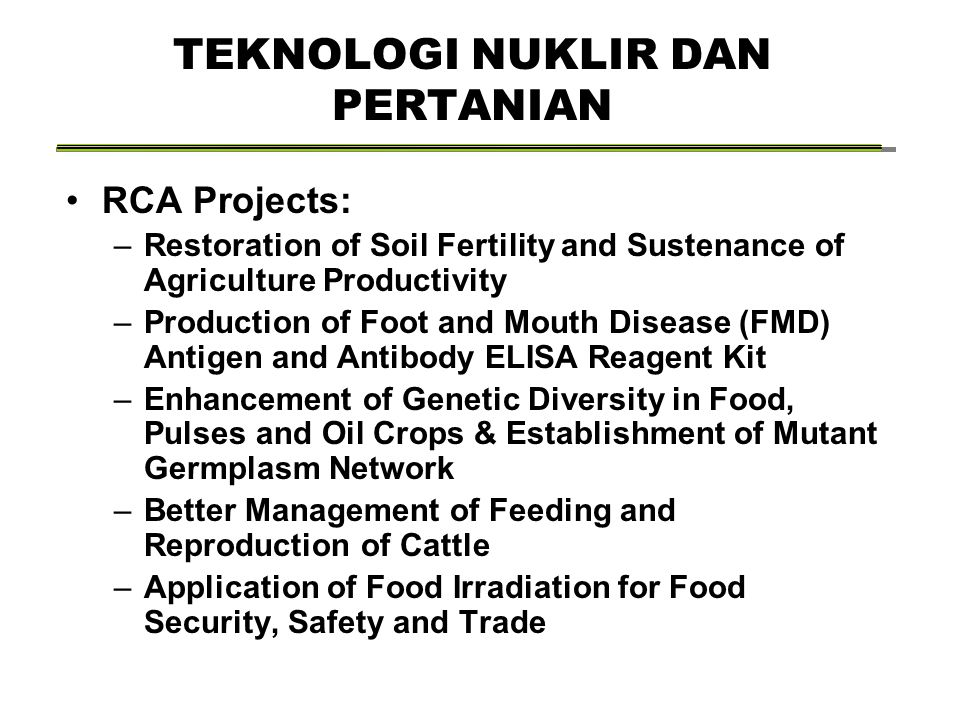 TEKNOLOGI NUKLIR DAN PERTANIAN RCA Projects: –Restoration of Soil Fertility and Sustenance of Agriculture Productivity –Production of Foot and Mouth Disease (FMD) Antigen and Antibody ELISA Reagent Kit –Enhancement of Genetic Diversity in Food, Pulses and Oil Crops & Establishment of Mutant Germplasm Network –Better Management of Feeding and Reproduction of Cattle –Application of Food Irradiation for Food Security, Safety and Trade