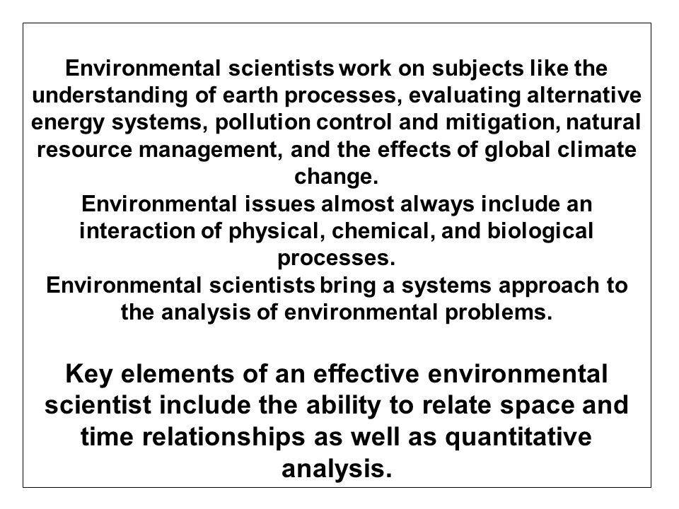 Environmental scientists work on subjects like the understanding of earth processes, evaluating alternative energy systems, pollution control and mitigation, natural resource management, and the effects of global climate change.