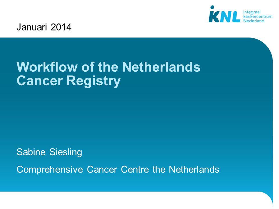 1 Januari 2014 Via Beeld| Koptekst en voettekst kunt u deze tekst wijzigenVia Beeld| Koptekst en voettekst kunt u deze tekst wijzigen 1 Workflow of the Netherlands Cancer Registry Sabine Siesling Comprehensive Cancer Centre the Netherlands