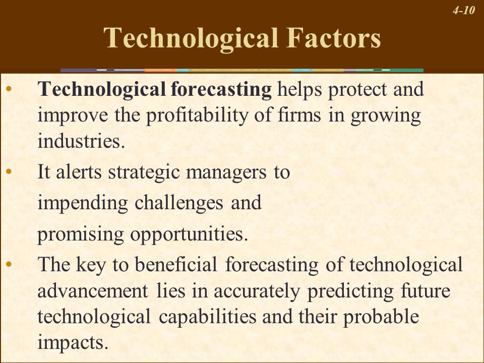 4-10 Technological Factors Technological forecasting helps protect and improve the profitability of firms in growing industries. It alerts strategic m