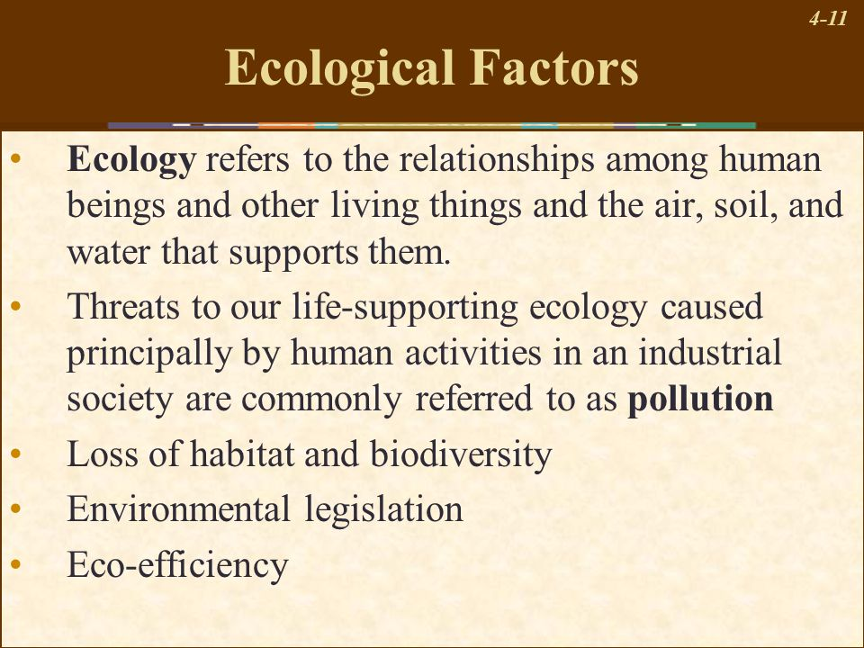 4-11 Ecological Factors Ecology refers to the relationships among human beings and other living things and the air, soil, and water that supports them