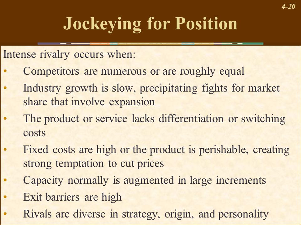 4-20 Jockeying for Position Intense rivalry occurs when: Competitors are numerous or are roughly equal Industry growth is slow, precipitating fights f