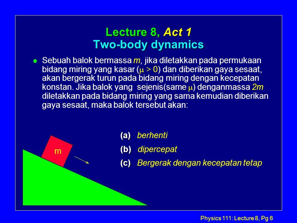 Physics 111: Lecture 8, Pg 5 Static Friction: Koefisien gesek statis  S, menentukan gaya gesek statis maksimum,  S N, yang timbul antara persentuhan dua buah benda.