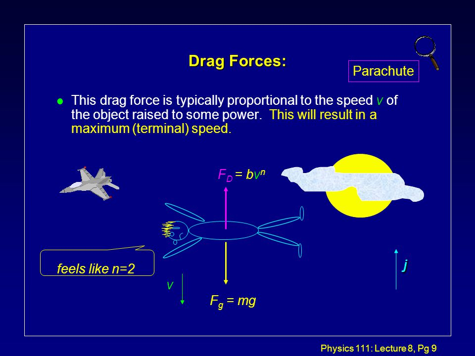 Physics 111: Lecture 8, Pg 8 Drag Forces: l When an object moves through a viscous medium, like air or water, the medium exerts a drag or retarding force that opposes the motion of the object.