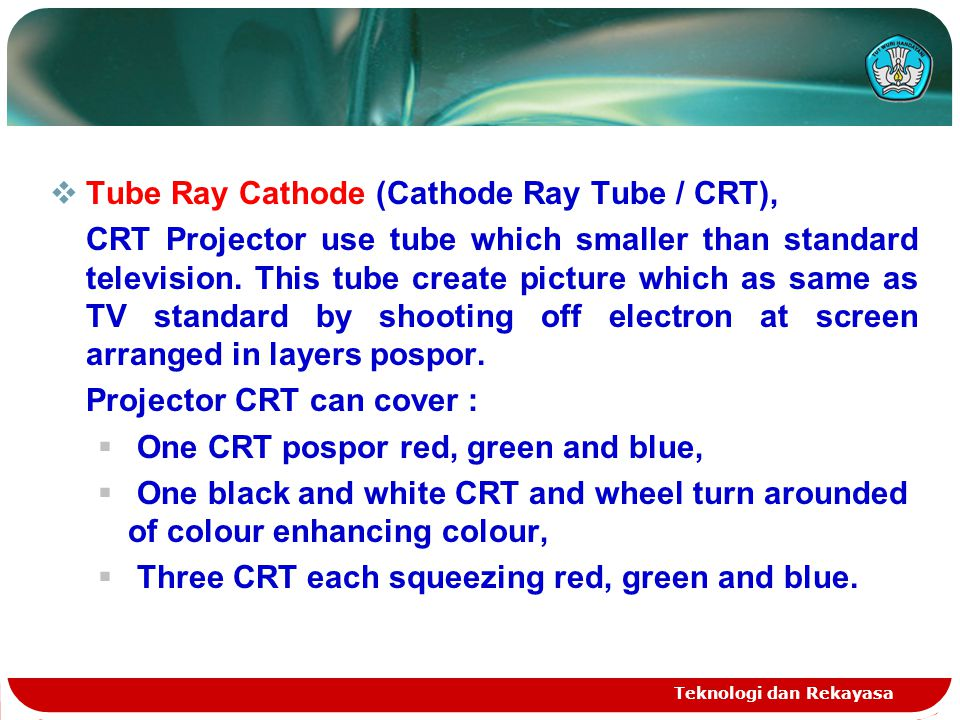 Teknologi dan Rekayasa  Tube Ray Cathode (Cathode Ray Tube / CRT), CRT Projector use tube which smaller than standard television.