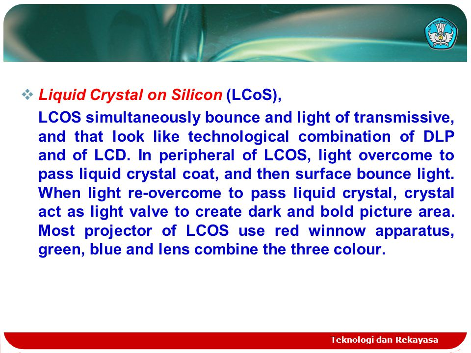 Teknologi dan Rekayasa  Liquid Crystal on Silicon (LCoS), LCOS simultaneously bounce and light of transmissive, and that look like technological combination of DLP and of LCD.