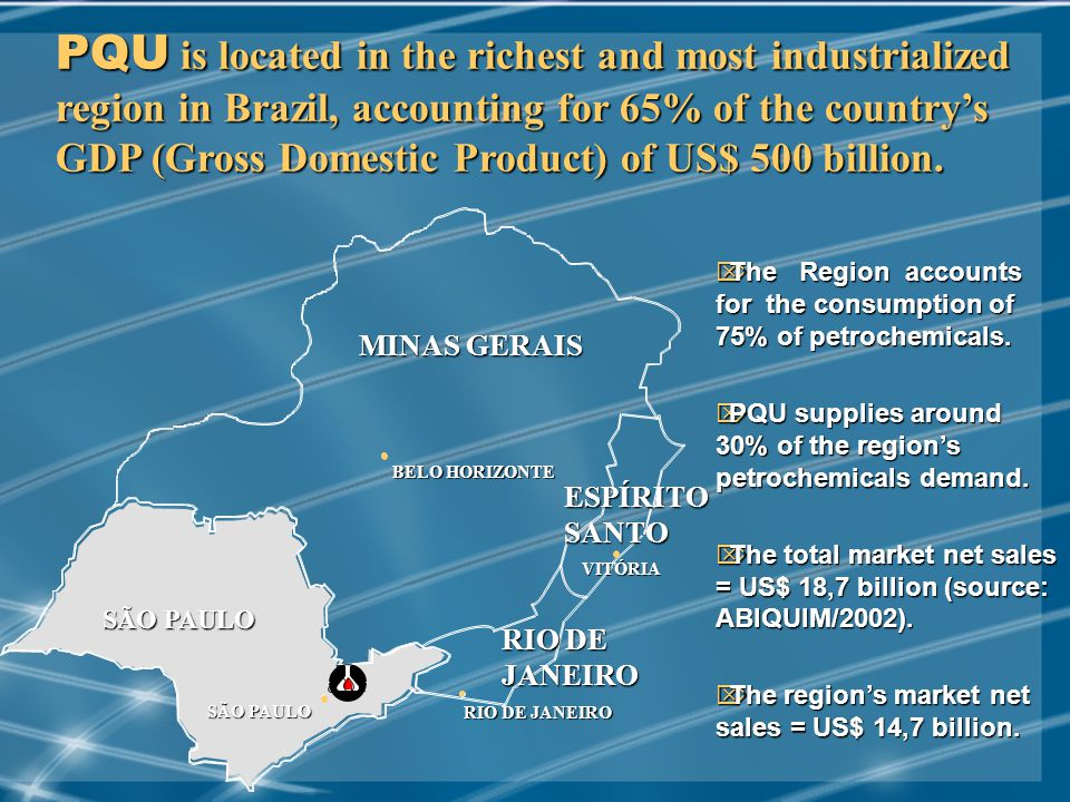 MAY/2002 PQU is located in the richest and most industrialized region in Brazil, accounting for 65% of the country's GDP (Gross Domestic Product) of US$ 500 billion.