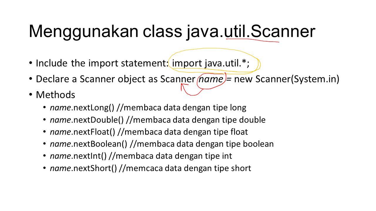 Menggunakan class java.util.Scanner Include the import statement: import java.util.*; Declare a Scanner object as Scanner name = new Scanner(System.in) Methods name.nextLong() //membaca data dengan tipe long name.nextDouble() //membaca data dengan tipe double name.nextFloat() //membaca data dengan tipe float name.nextBoolean() //membaca data dengan tipe boolean name.nextInt() //membaca data dengan tipe int name.nextShort() //memcaca data dengan tipe short