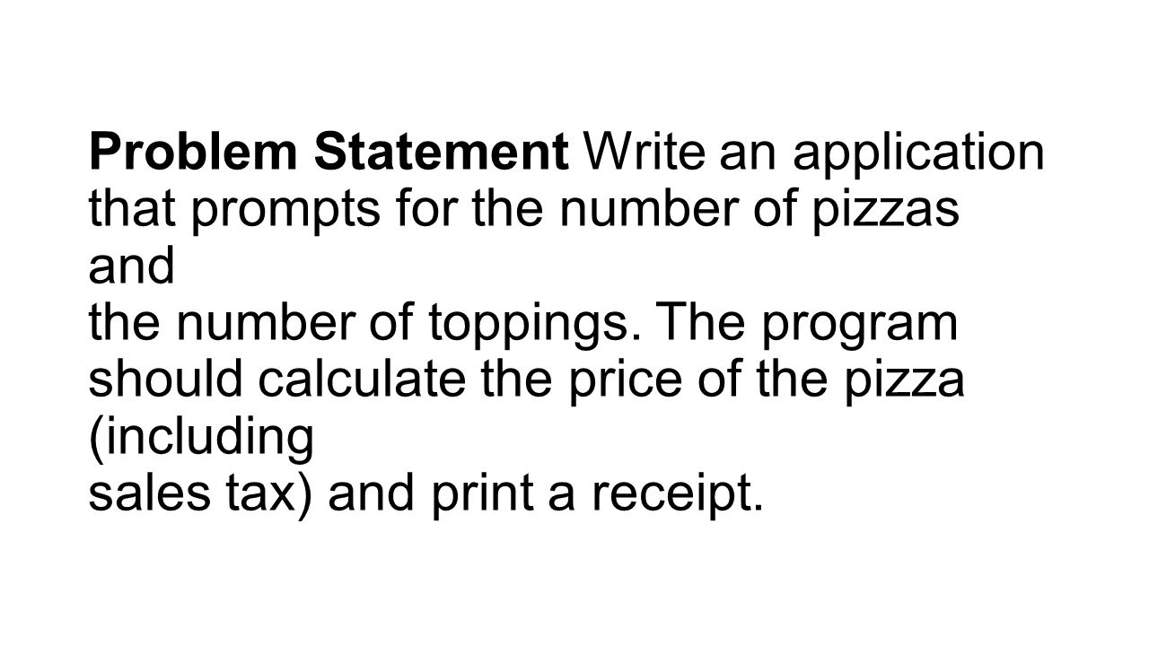 Problem Statement Write an application that prompts for the number of pizzas and the number of toppings.