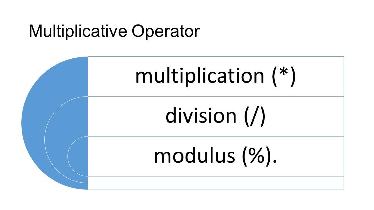 Multiplicative Operator multiplication (*) division (/) modulus (%).
