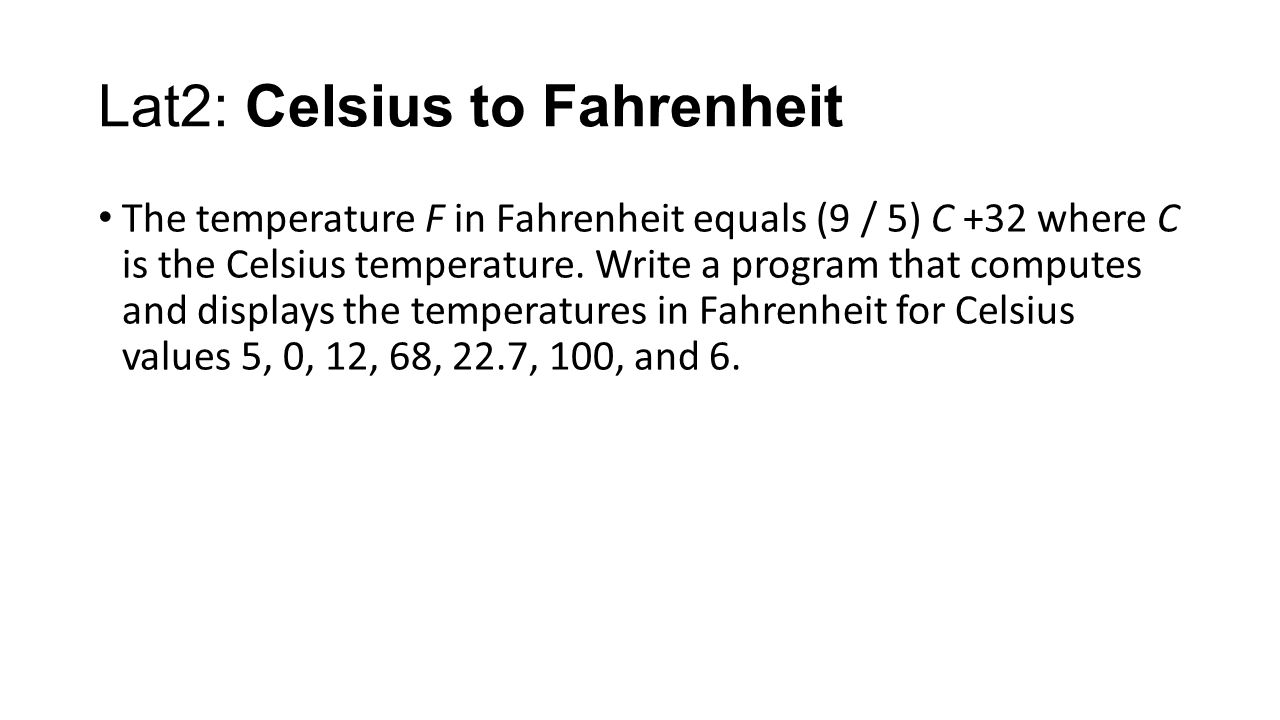 Lat2: Celsius to Fahrenheit The temperature F in Fahrenheit equals (9 / 5) C +32 where C is the Celsius temperature. Write a program that computes and