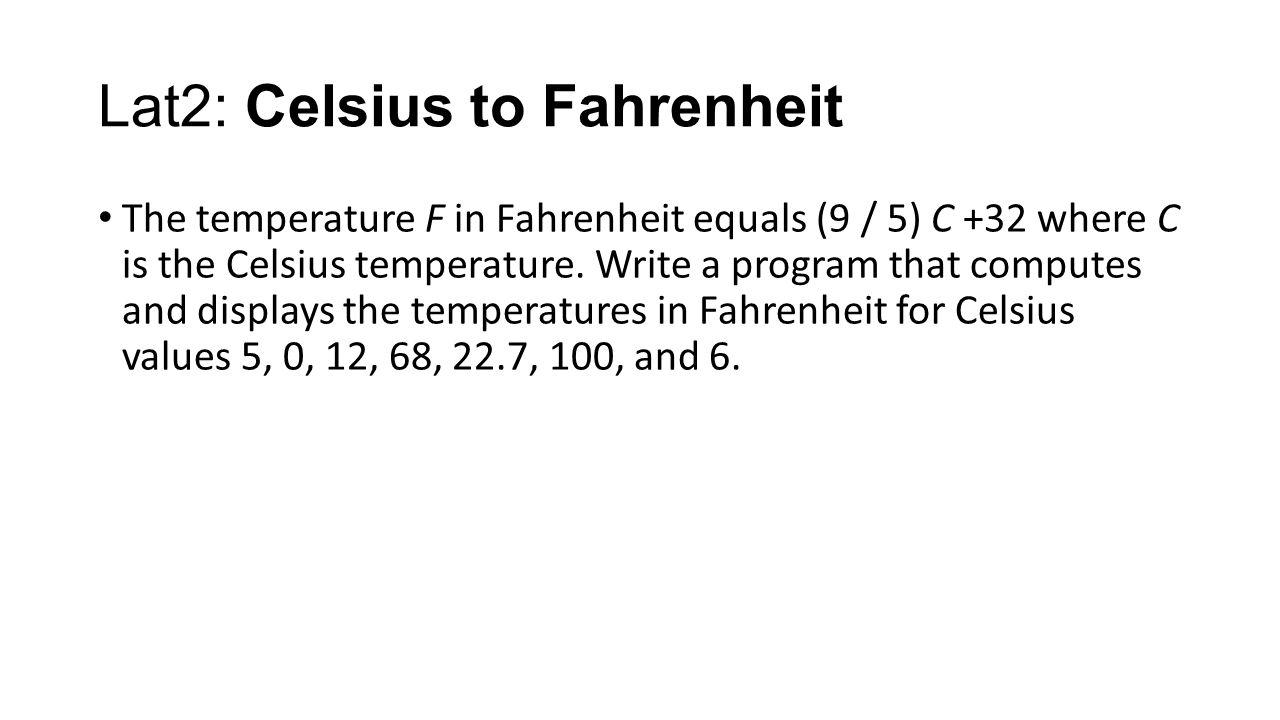 Lat2: Celsius to Fahrenheit The temperature F in Fahrenheit equals (9 / 5) C +32 where C is the Celsius temperature.