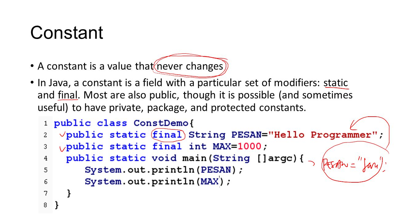 Constant A constant is a value that never changes In Java, a constant is a field with a particular set of modifiers: static and final.