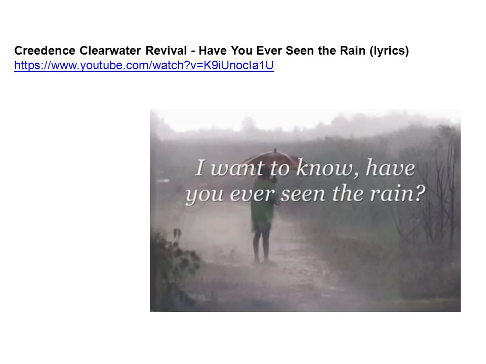 Creedence Clearwater Revival - Have You Ever Seen the Rain (lyrics) https://www.youtube.com/watch?v=K9iUnocIa1U