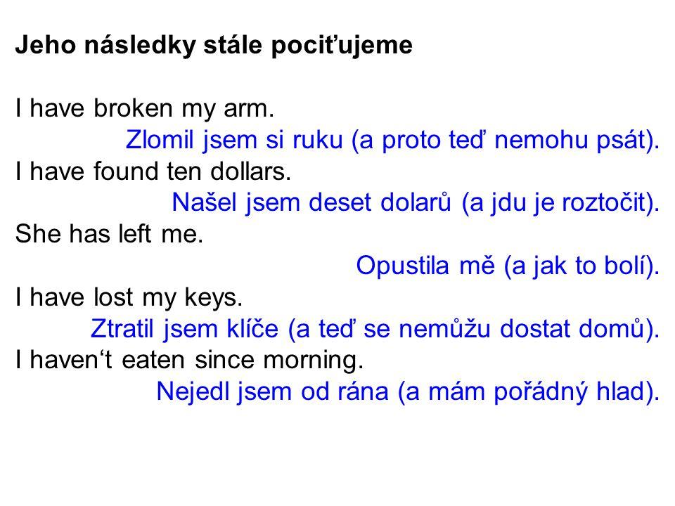 Jeho následky stále pociťujeme I have broken my arm.