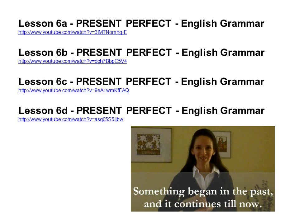 Lesson 6a - PRESENT PERFECT - English Grammar http://www.youtube.com/watch?v=3IMTNomhg-E http://www.youtube.com/watch?v=3IMTNomhg-E Lesson 6b - PRESEN