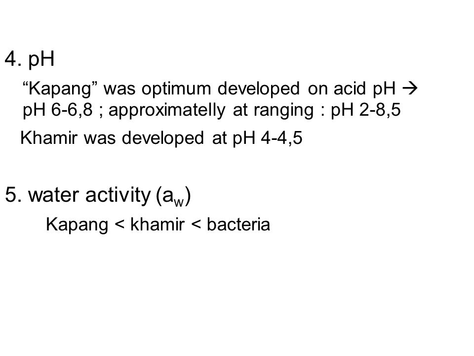 "P 4. pH ""Kapang"" was optimum developed on acid pH  pH 6-6,8 ; approximatelly at ranging : pH 2-8,5 Khamir was developed at pH 4-4,5 5. water activity"