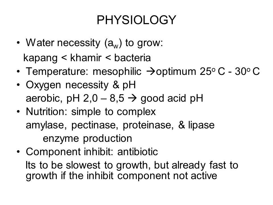 PHYSIOLOGY Water necessity (a w ) to grow: kapang < khamir < bacteria Temperature: mesophilic  optimum 25 o C - 30 o C Oxygen necessity & pH aerobic,