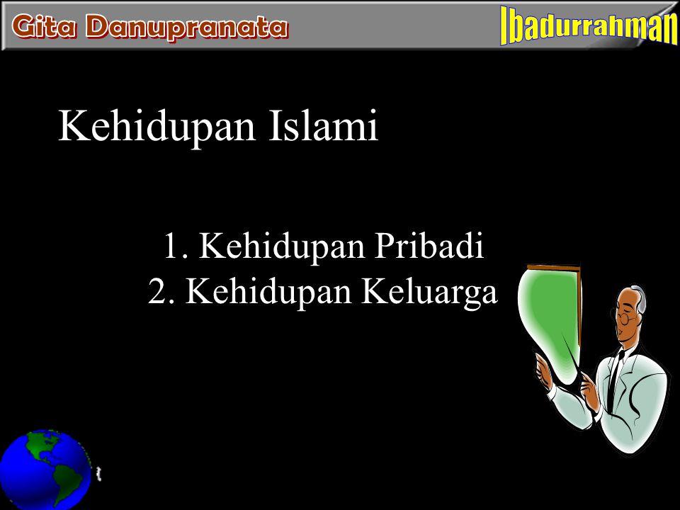 Kehidupan Islami 1. Kehidupan Pribadi 2. Kehidupan Keluarga