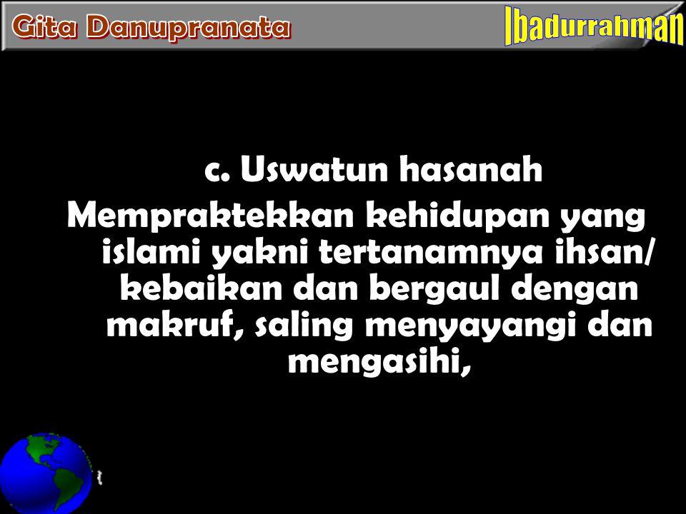 c. Uswatun hasanah Mempraktekkan kehidupan yang islami yakni tertanamnya ihsan/ kebaikan dan bergaul dengan makruf, saling menyayangi dan mengasihi,