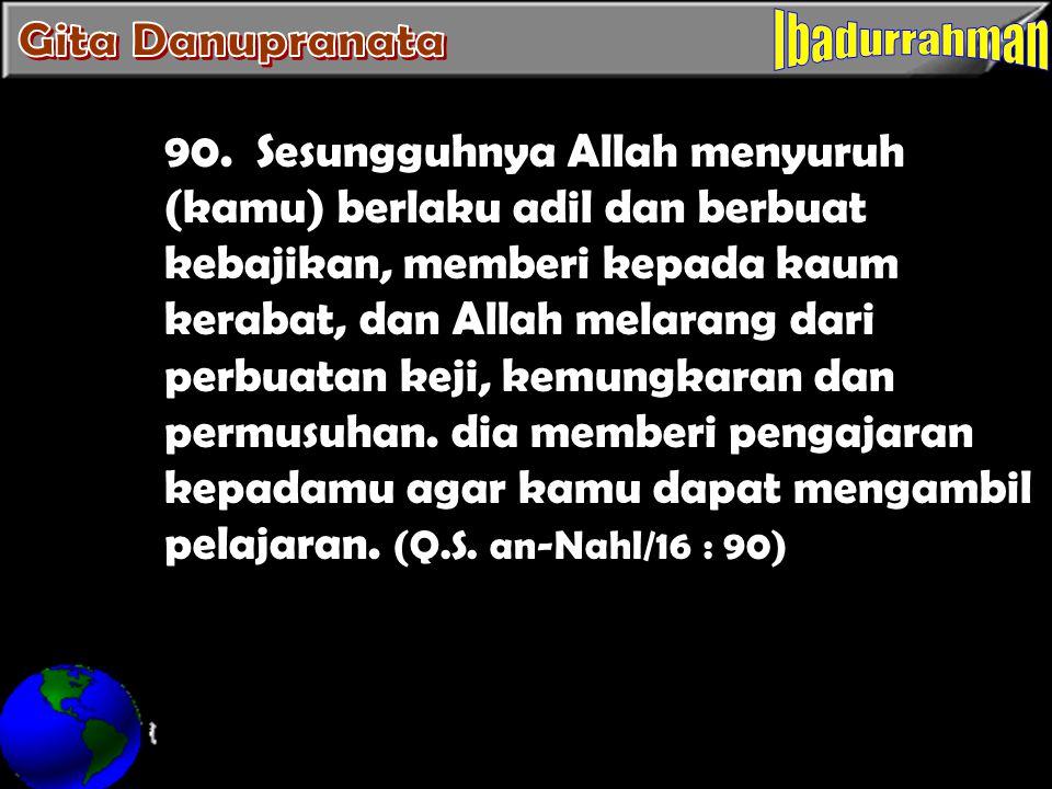 90. Sesungguhnya Allah menyuruh (kamu) berlaku adil dan berbuat kebajikan, memberi kepada kaum kerabat, dan Allah melarang dari perbuatan keji, kemung