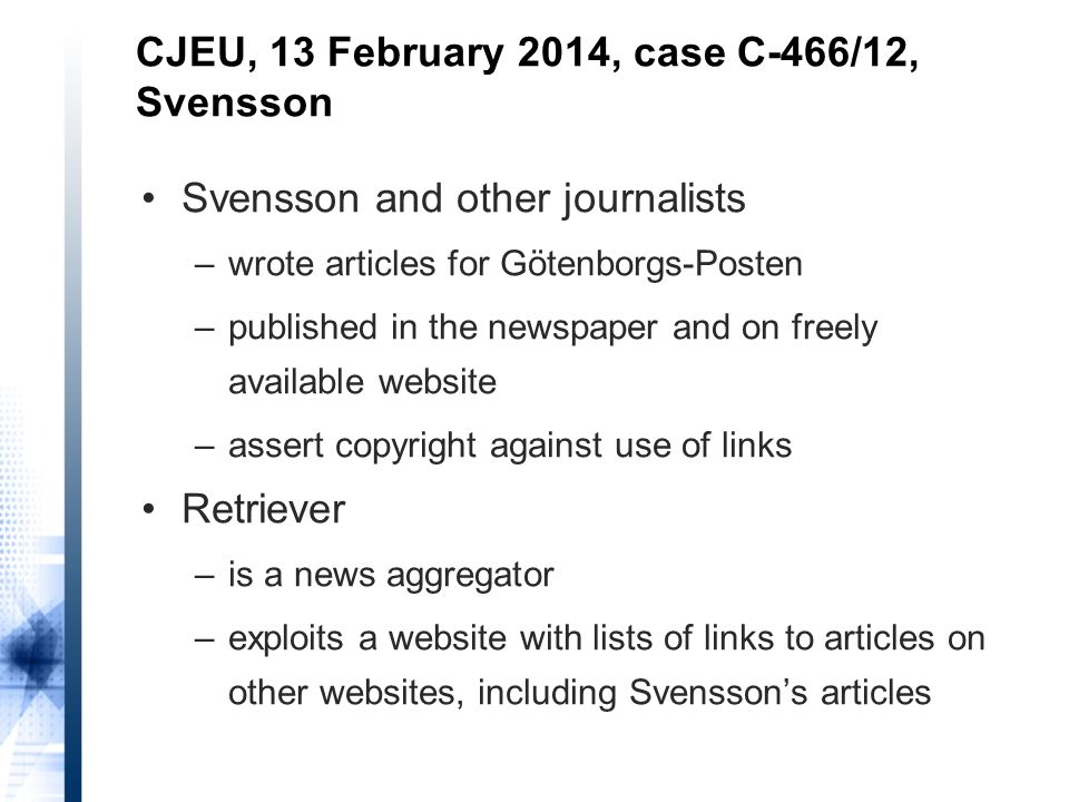 Svensson and other journalists –wrote articles for Götenborgs-Posten –published in the newspaper and on freely available website –assert copyright against use of links Retriever –is a news aggregator –exploits a website with lists of links to articles on other websites, including Svensson's articles CJEU, 13 February 2014, case C-466/12, Svensson
