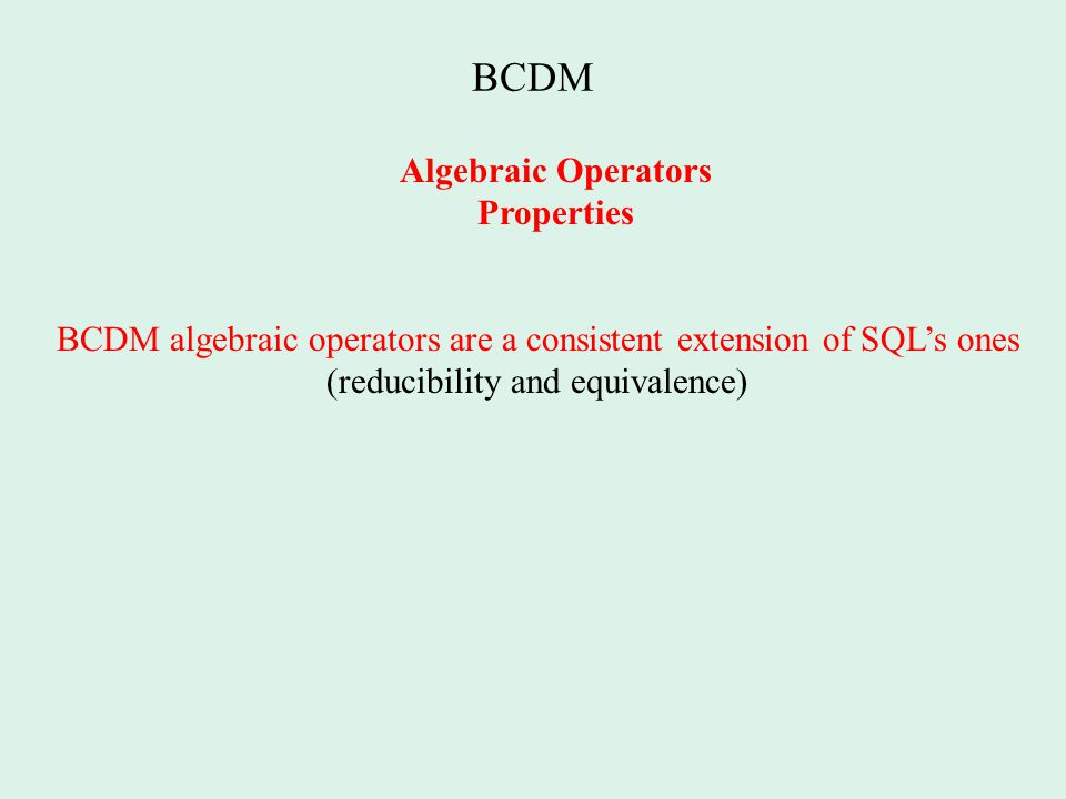 BCDM BCDM algebraic operators are a consistent extension of SQL's ones (reducibility and equivalence) Algebraic Operators Properties