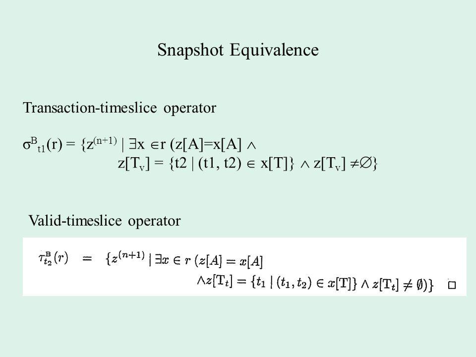 Snapshot Equivalence Valid-timeslice operator σ B t1 (r) = {z (n+1) |  x  r (z[A]=x[A]  z[T v ] = {t2 | (t1, t2)  x[T]}  z[T v ]  } Transaction-timeslice operator