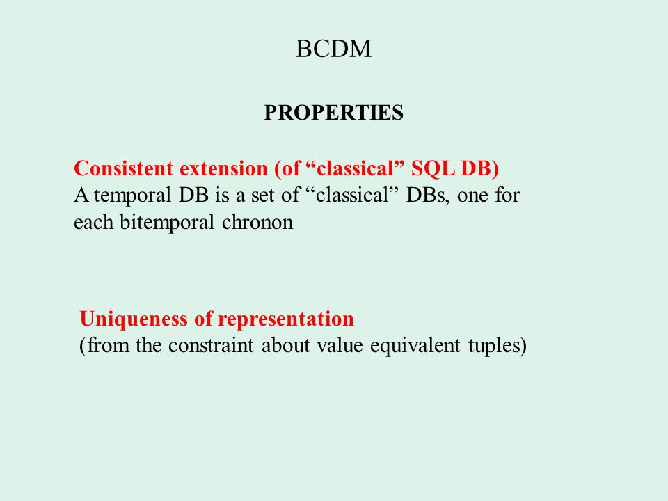 BCDM PROPERTIES Consistent extension (of classical SQL DB) A temporal DB is a set of classical DBs, one for each bitemporal chronon Uniqueness of representation (from the constraint about value equivalent tuples)