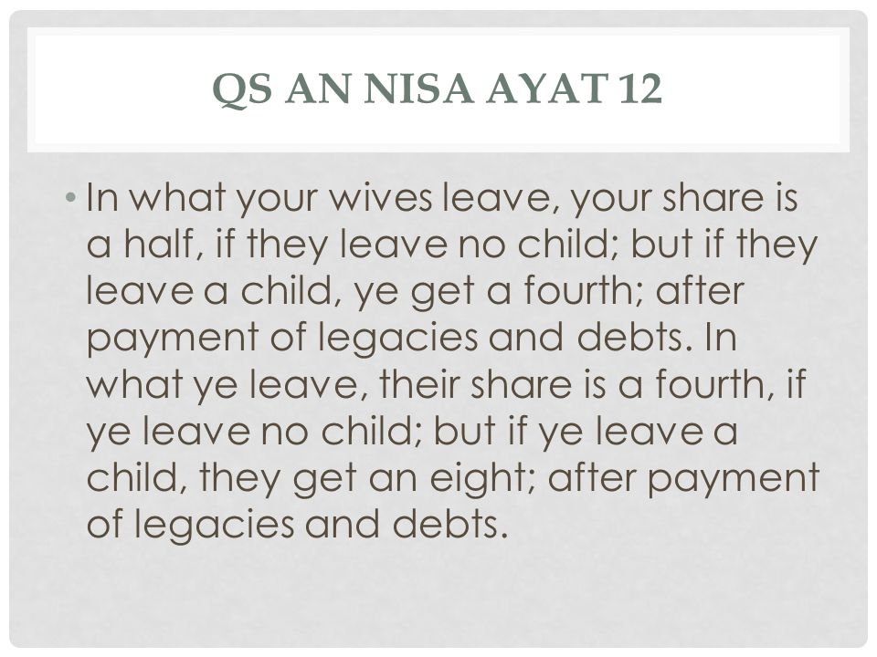 QS AN NISA AYAT 12 In what your wives leave, your share is a half, if they leave no child; but if they leave a child, ye get a fourth; after payment of legacies and debts.
