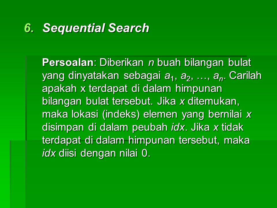 6.Sequential Search Persoalan: Diberikan n buah bilangan bulat yang dinyatakan sebagai a 1, a 2, …, a n. Carilah apakah x terdapat di dalam himpunan b