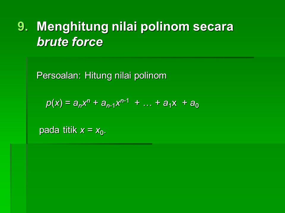 9.Menghitung nilai polinom secara brute force Persoalan: Hitung nilai polinom p(x) = a n x n + a n-1 x n-1 + … + a 1 x + a 0 pada titik x = x 0. pada
