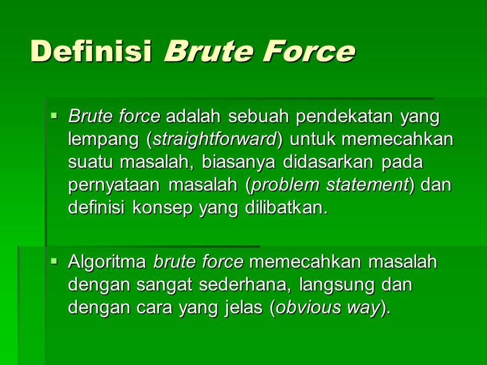 Definisi Brute Force  Brute force adalah sebuah pendekatan yang lempang (straightforward) untuk memecahkan suatu masalah, biasanya didasarkan pada pe