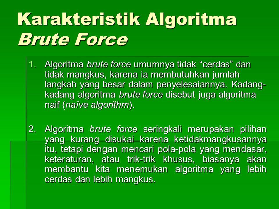 """Karakteristik Algoritma Brute Force 1.Algoritma brute force umumnya tidak """"cerdas"""" dan tidak mangkus, karena ia membutuhkan jumlah langkah yang besar"""
