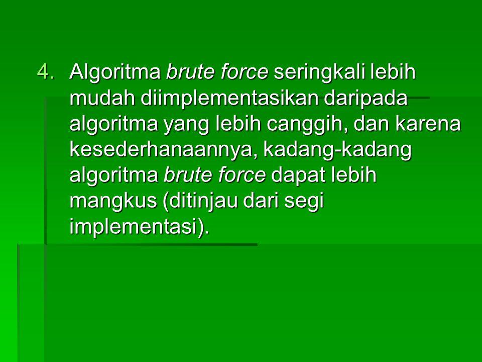 4.Algoritma brute force seringkali lebih mudah diimplementasikan daripada algoritma yang lebih canggih, dan karena kesederhanaannya, kadang-kadang alg